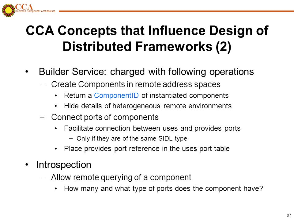 CCA Common Component Architecture 97 CCA Concepts that Influence Design of Distributed Frameworks (2) Builder Service: charged with following operations – Create Components in remote address spaces Return a ComponentID of instantiated components Hide details of heterogeneous remote environments – Connect ports of components Facilitate connection between uses and provides ports –Only if they are of the same SIDL type Place provides port reference in the uses port table Introspection – Allow remote querying of a component How many and what type of ports does the component have