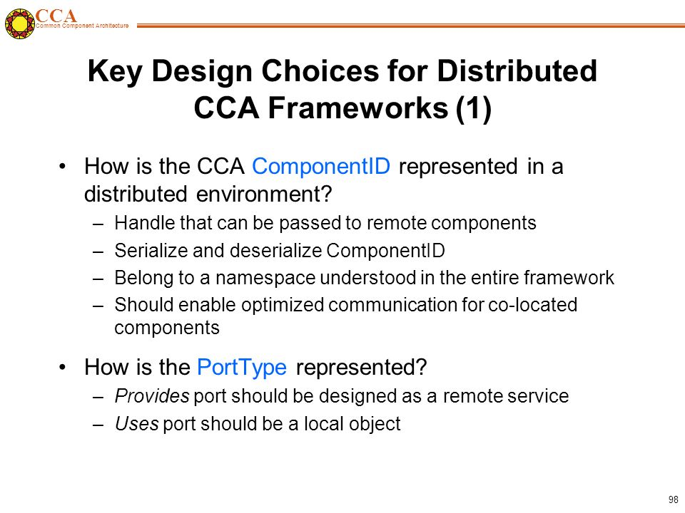CCA Common Component Architecture 98 Key Design Choices for Distributed CCA Frameworks (1) How is the CCA ComponentID represented in a distributed environment.