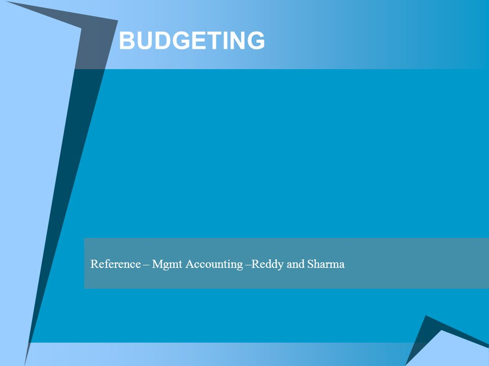 BUDGETING Reference – Mgmt Accounting –Reddy and Sharma
