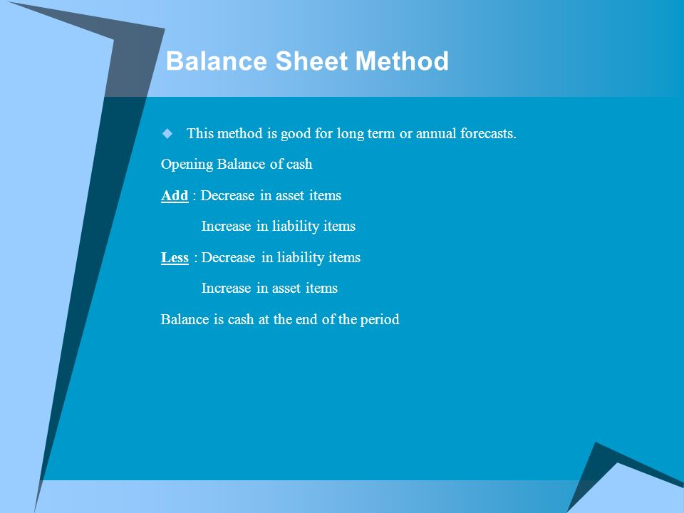 Balance Sheet Method  This method is good for long term or annual forecasts.