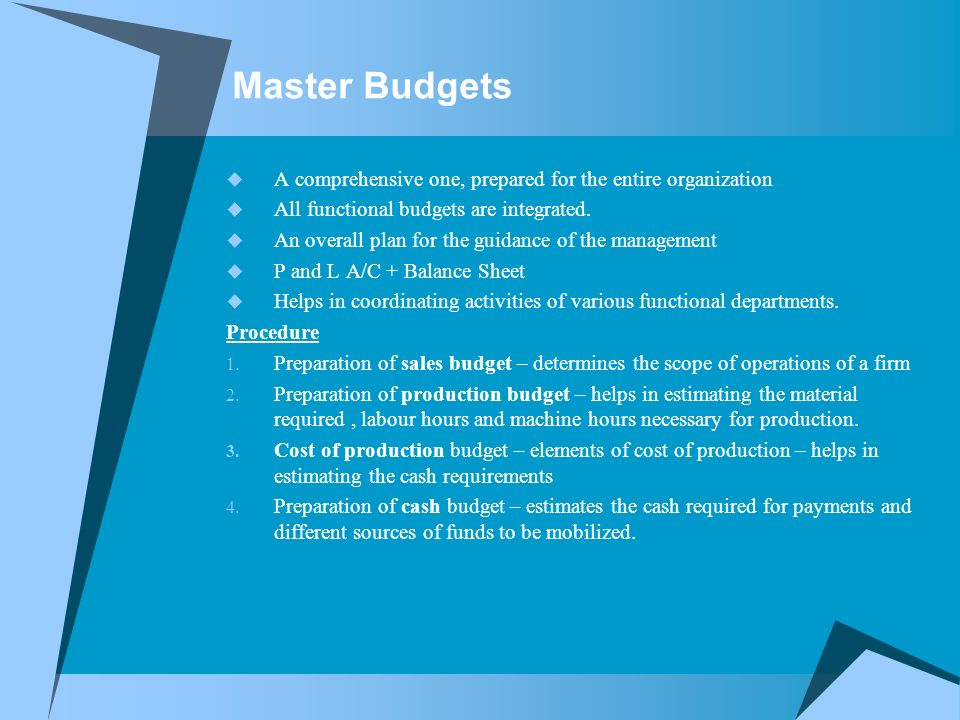Master Budgets  A comprehensive one, prepared for the entire organization  All functional budgets are integrated.