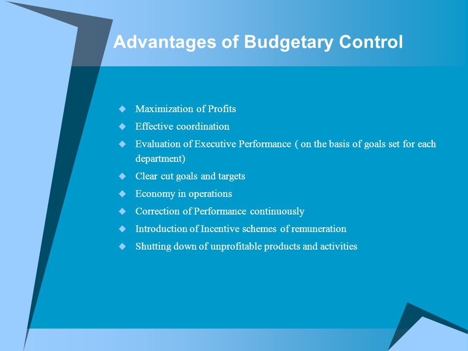 Advantages of Budgetary Control  Maximization of Profits  Effective coordination  Evaluation of Executive Performance ( on the basis of goals set for each department)  Clear cut goals and targets  Economy in operations  Correction of Performance continuously  Introduction of Incentive schemes of remuneration  Shutting down of unprofitable products and activities