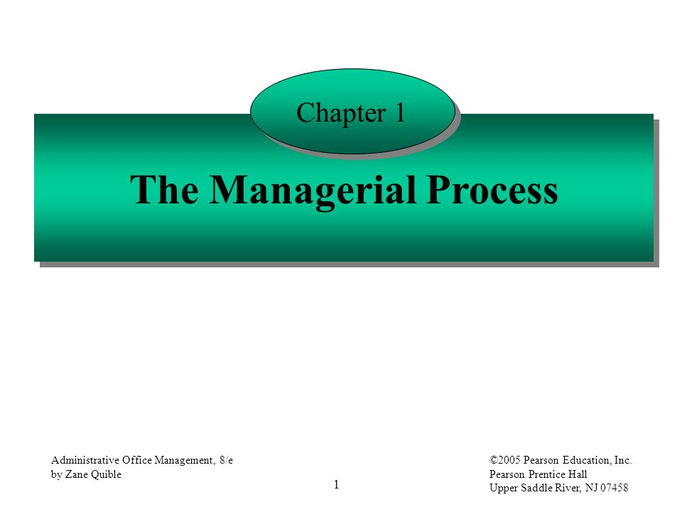 1 Administrative Office Management, 8/e by Zane Quible ©2005 Pearson Education, Inc. Pearson Prentice Hall Upper Saddle River, NJ 07458 The Managerial