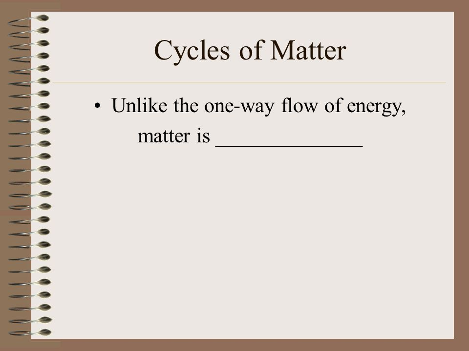 Cycles of Matter Unlike the one-way flow of energy, matter is ______________