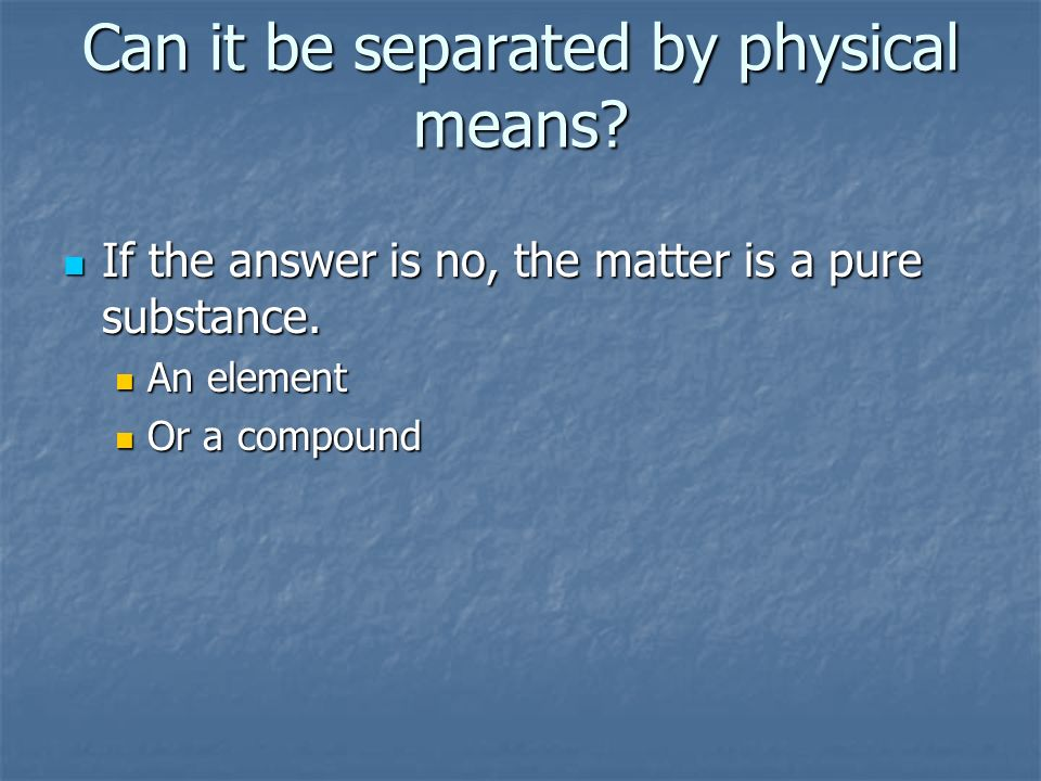 Can it be separated by physical means. If the answer is no, the matter is a pure substance.