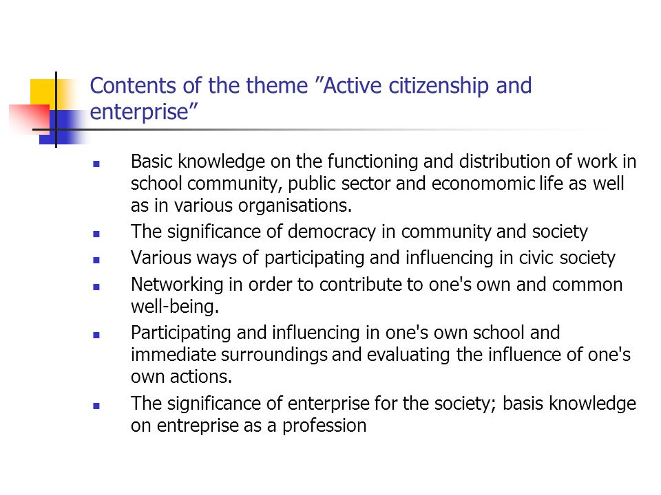Contents of the theme Active citizenship and enterprise Basic knowledge on the functioning and distribution of work in school community, public sector and economomic life as well as in various organisations.
