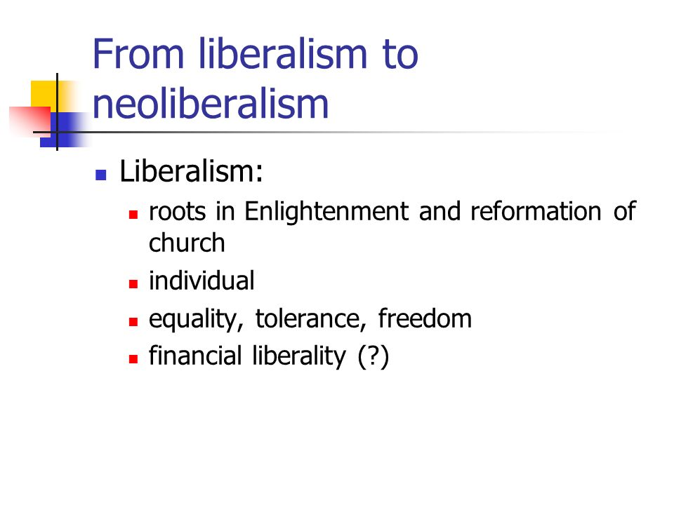 From liberalism to neoliberalism Liberalism: roots in Enlightenment and reformation of church individual equality, tolerance, freedom financial liberality ( )