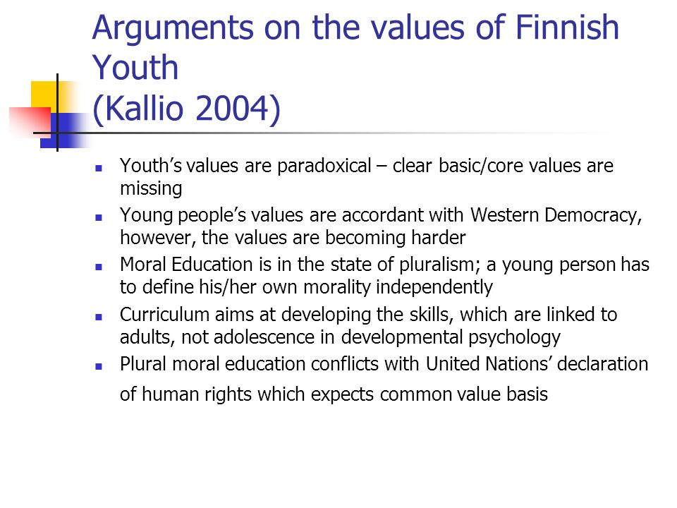 Arguments on the values of Finnish Youth (Kallio 2004) Youth's values are paradoxical – clear basic/core values are missing Young people's values are accordant with Western Democracy, however, the values are becoming harder Moral Education is in the state of pluralism; a young person has to define his/her own morality independently Curriculum aims at developing the skills, which are linked to adults, not adolescence in developmental psychology Plural moral education conflicts with United Nations' declaration of human rights which expects common value basis
