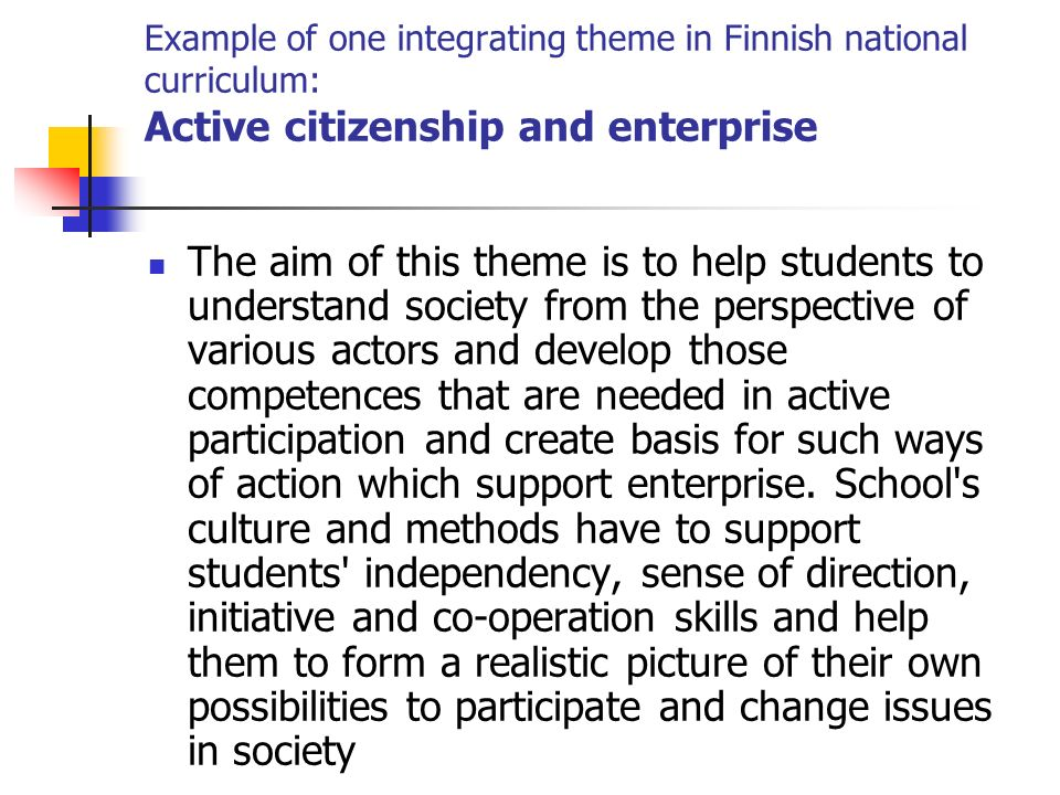 Example of one integrating theme in Finnish national curriculum: Active citizenship and enterprise The aim of this theme is to help students to understand society from the perspective of various actors and develop those competences that are needed in active participation and create basis for such ways of action which support enterprise.