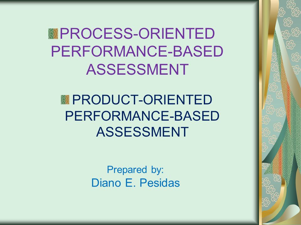 Prepared by: Diano E. Pesidas PROCESS-ORIENTED PERFORMANCE-BASED ASSESSMENT PRODUCT-ORIENTED PERFORMANCE-BASED ASSESSMENT