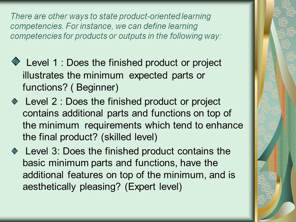 There are other ways to state product-oriented learning competencies. For instance, we can define learning competencies for products or outputs in the