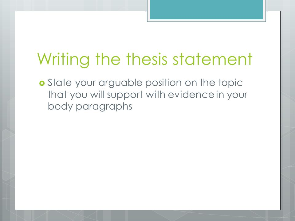 Writing the thesis statement  State your arguable position on the topic that you will support with evidence in your body paragraphs