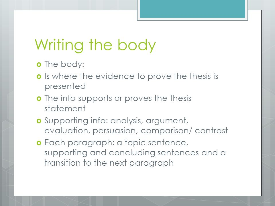 Writing the body  The body:  Is where the evidence to prove the thesis is presented  The info supports or proves the thesis statement  Supporting info: analysis, argument, evaluation, persuasion, comparison/ contrast  Each paragraph: a topic sentence, supporting and concluding sentences and a transition to the next paragraph