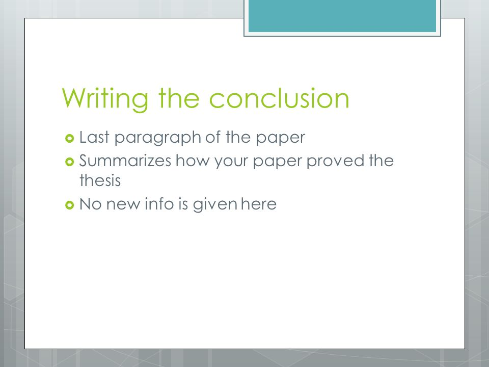 Writing the conclusion  Last paragraph of the paper  Summarizes how your paper proved the thesis  No new info is given here