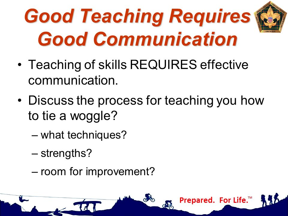 Good Teaching Requires Good Communication Teaching of skills REQUIRES effective communication. Discuss the process for teaching you how to tie a woggl