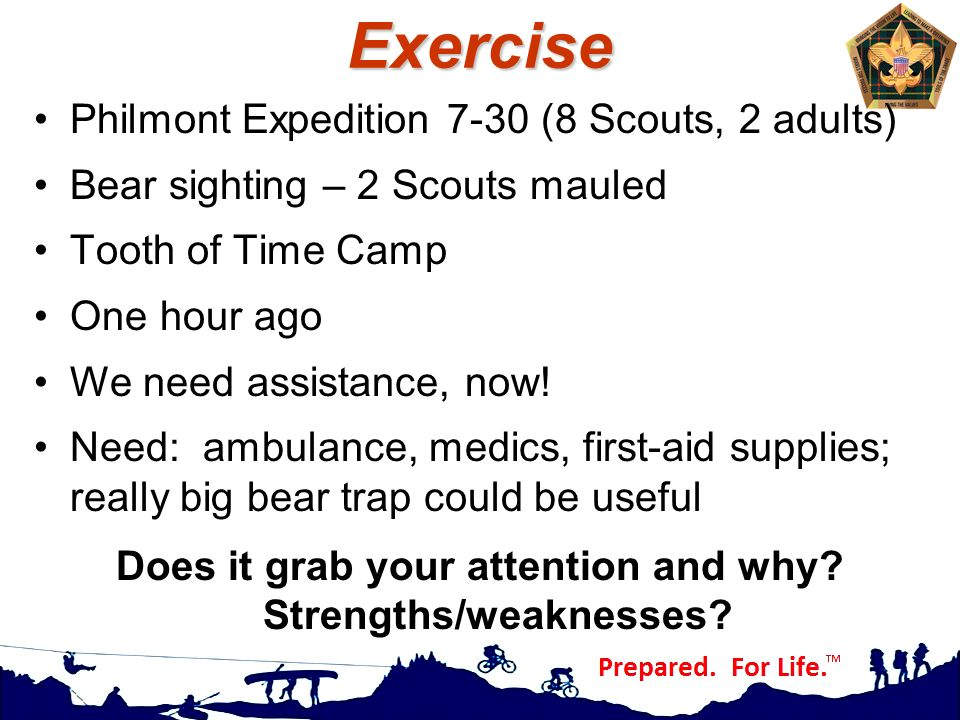 Exercise Philmont Expedition 7-30 (8 Scouts, 2 adults) Bear sighting – 2 Scouts mauled Tooth of Time Camp One hour ago We need assistance, now! Need: