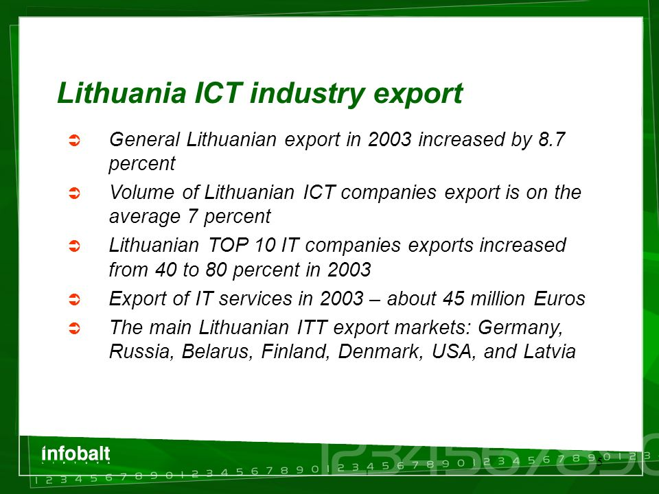 5 Lithuania ICT industry export  General Lithuanian export in 2003 increased by 8.7 percent  Volume of Lithuanian ICT companies export is on the average 7 percent  Lithuanian TOP 10 IT companies exports increased from 40 to 80 percent in 2003  Export of IT services in 2003 – about 45 million Euros  The main Lithuanian ITT export markets: Germany, Russia, Belarus, Finland, Denmark, USA, and Latvia