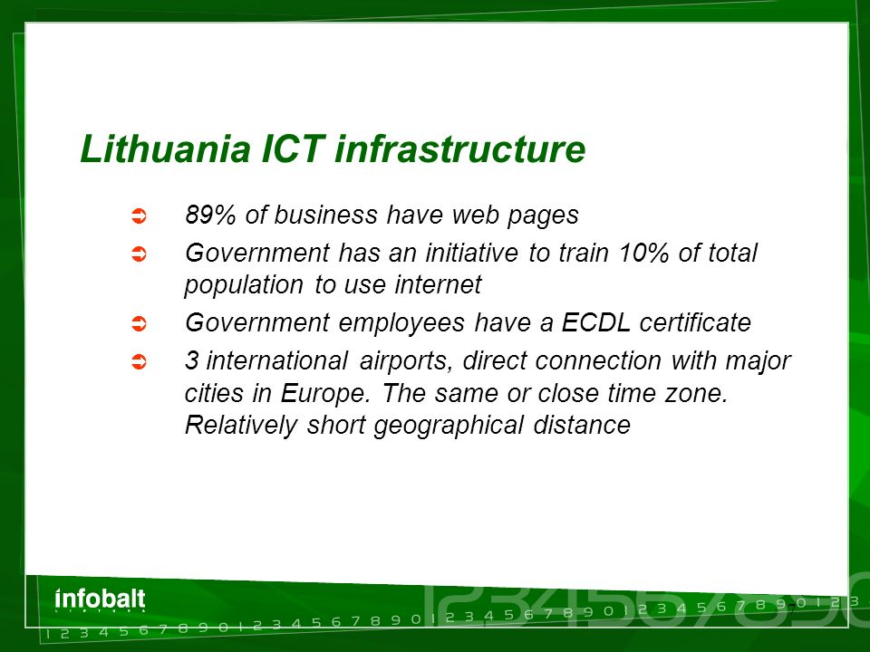 7 Lithuania ICT infrastructure  89% of business have web pages  Government has an initiative to train 10% of total population to use internet  Government employees have a ECDL certificate  3 international airports, direct connection with major cities in Europe.