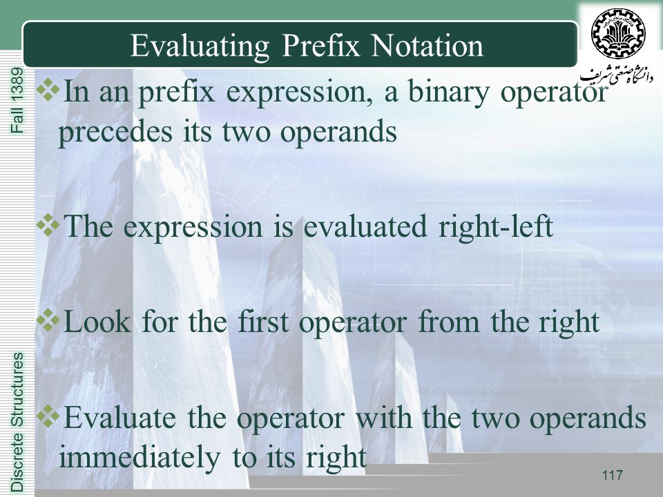LOGO Evaluating Prefix Notation  In an prefix expression, a binary operator precedes its two operands  The expression is evaluated right-left  Look for the first operator from the right  Evaluate the operator with the two operands immediately to its right 117