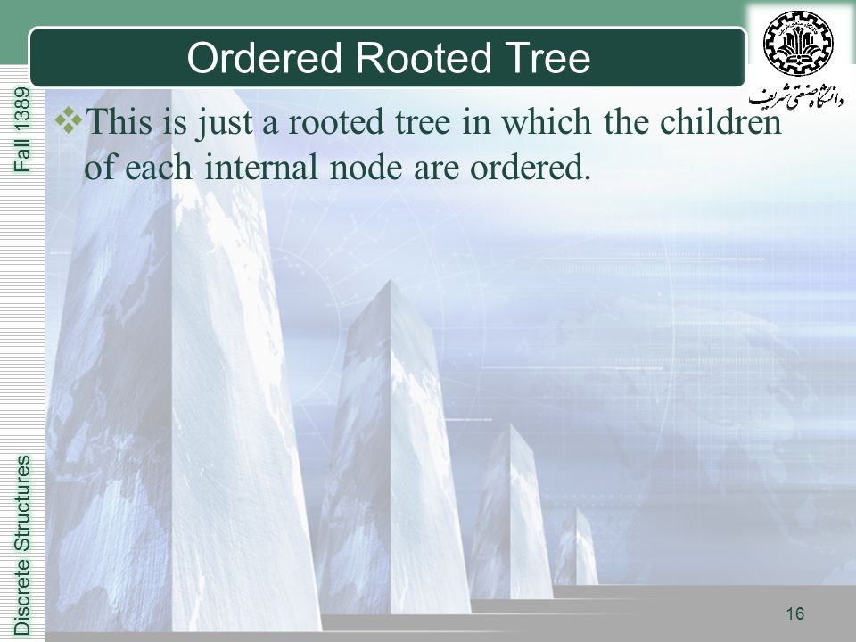 LOGO 16 Ordered Rooted Tree  This is just a rooted tree in which the children of each internal node are ordered.