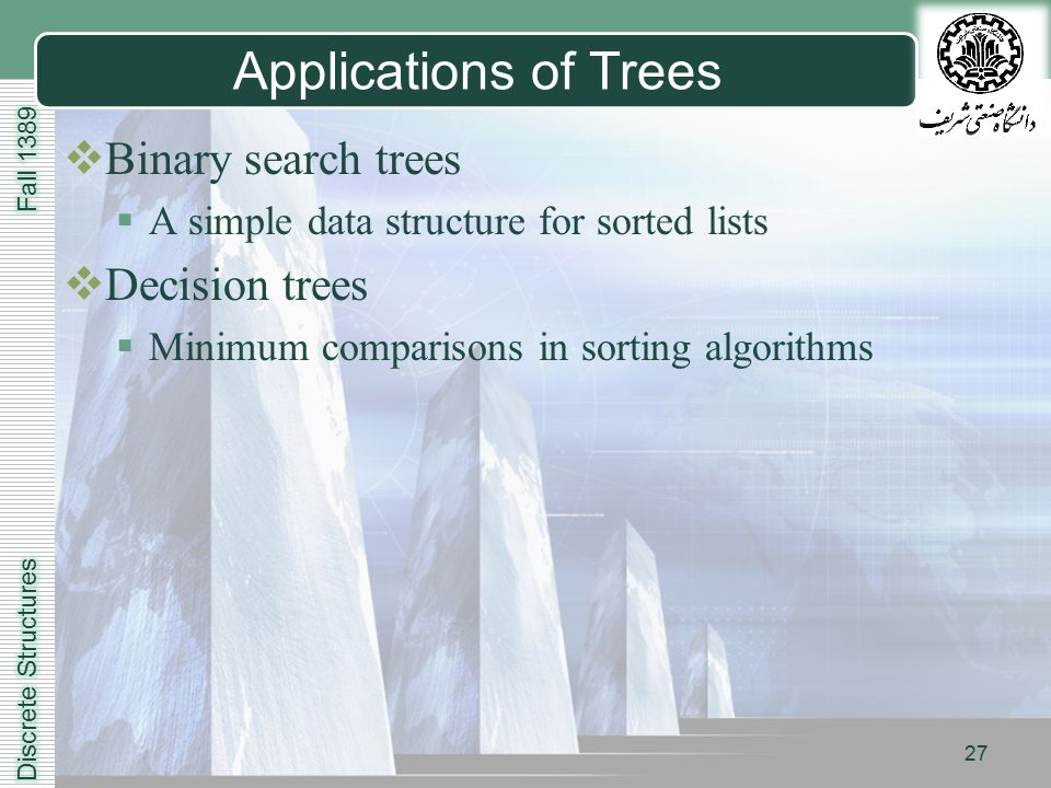 LOGO 27 Applications of Trees  Binary search trees  A simple data structure for sorted lists  Decision trees  Minimum comparisons in sorting algorithms