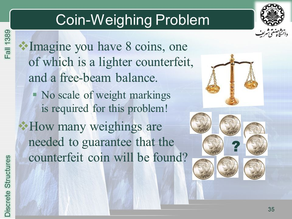 LOGO 35 Coin-Weighing Problem  Imagine you have 8 coins, one of which is a lighter counterfeit, and a free-beam balance.