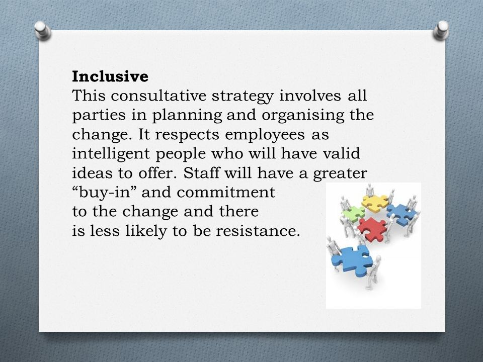 Inclusive This consultative strategy involves all parties in planning and organising the change.