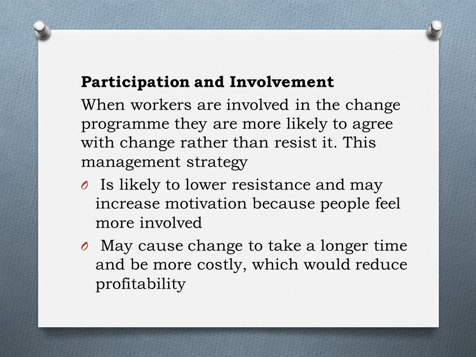 Participation and Involvement When workers are involved in the change programme they are more likely to agree with change rather than resist it.