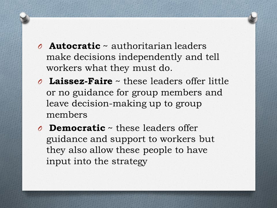 O Autocratic ~ authoritarian leaders make decisions independently and tell workers what they must do.