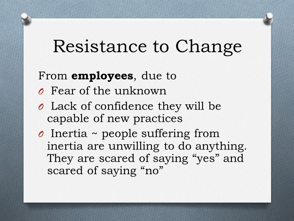 Resistance to Change From employees, due to O Fear of the unknown O Lack of confidence they will be capable of new practices O Inertia ~ people suffering from inertia are unwilling to do anything.