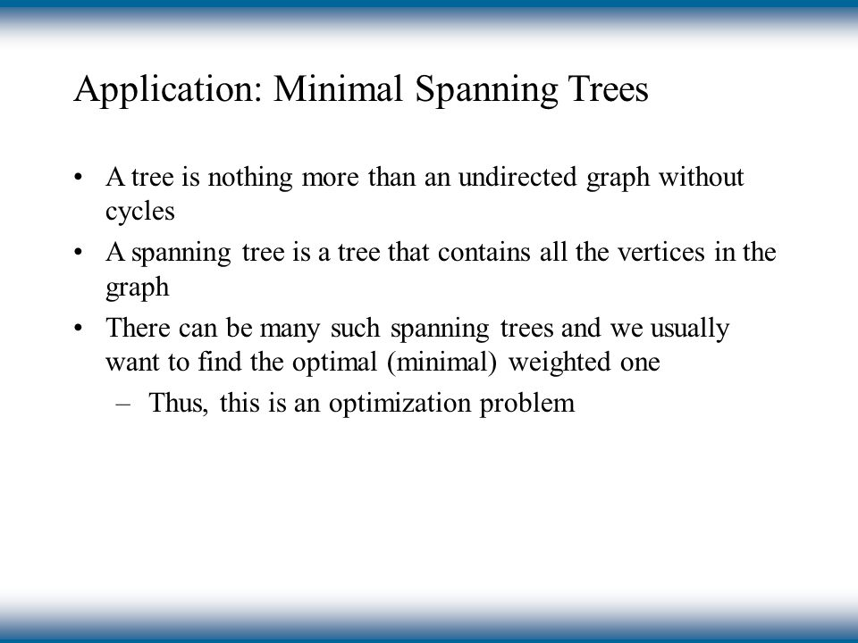 Application: Minimal Spanning Trees A tree is nothing more than an undirected graph without cycles A spanning tree is a tree that contains all the vertices in the graph There can be many such spanning trees and we usually want to find the optimal (minimal) weighted one –Thus, this is an optimization problem