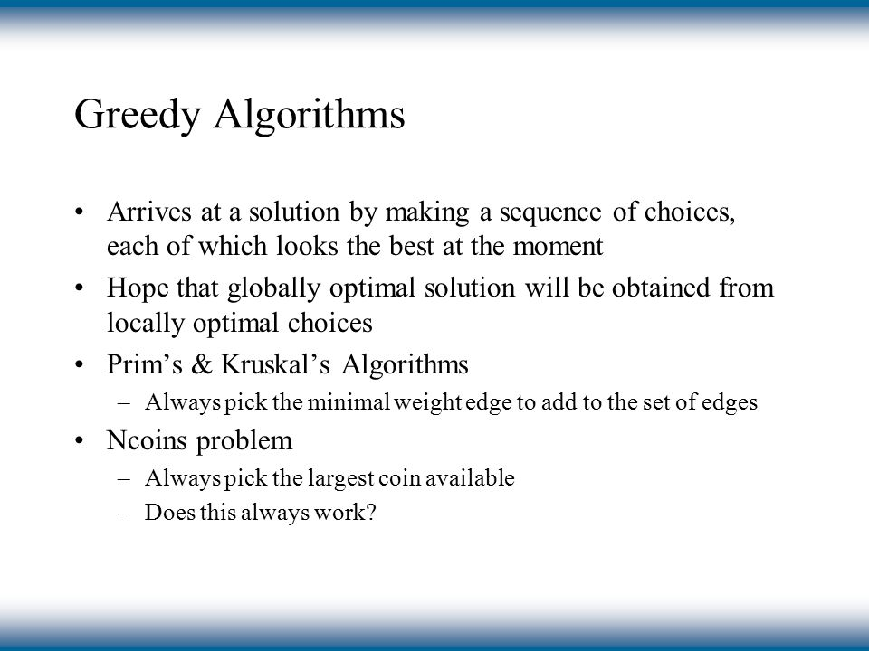 Greedy Algorithms Arrives at a solution by making a sequence of choices, each of which looks the best at the moment Hope that globally optimal solution will be obtained from locally optimal choices Prim's & Kruskal's Algorithms –Always pick the minimal weight edge to add to the set of edges Ncoins problem –Always pick the largest coin available –Does this always work