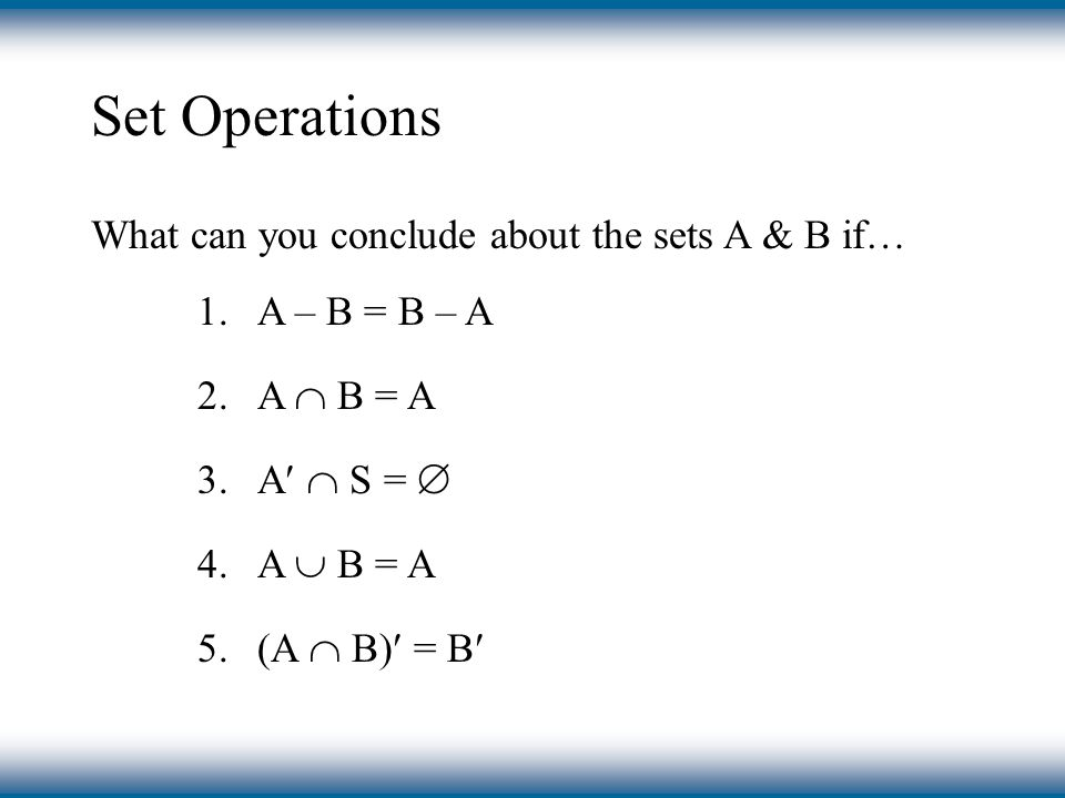 Set Operations What can you conclude about the sets A & B if… 1.A – B = B – A 2.A  B = A 3.A  S =  4.A  B = A 5.(A  B) = B