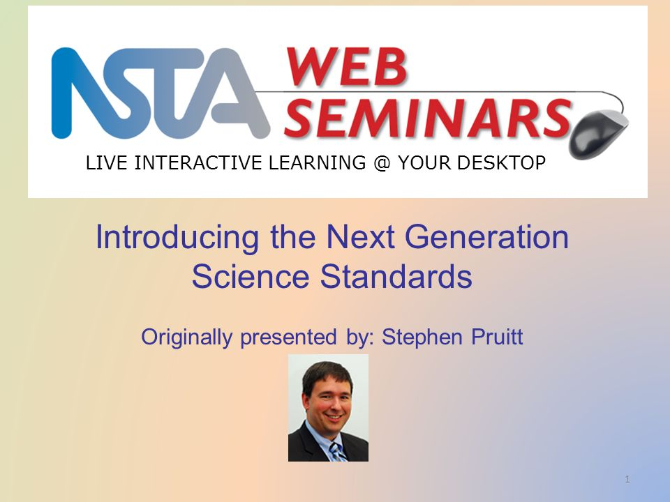 LIVE INTERACTIVE YOUR DESKTOP 1 Start recording—title slide—1 of 3 Introducing the Next Generation Science Standards Originally presented by: Stephen Pruitt