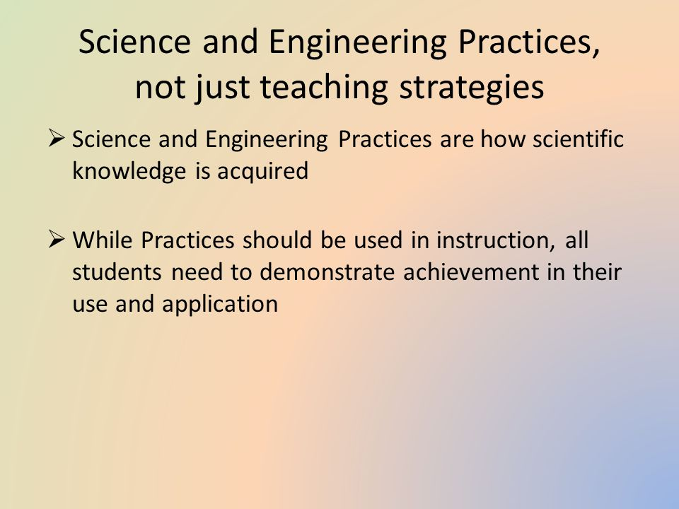 Science and Engineering Practices, not just teaching strategies  Science and Engineering Practices are how scientific knowledge is acquired  While Practices should be used in instruction, all students need to demonstrate achievement in their use and application