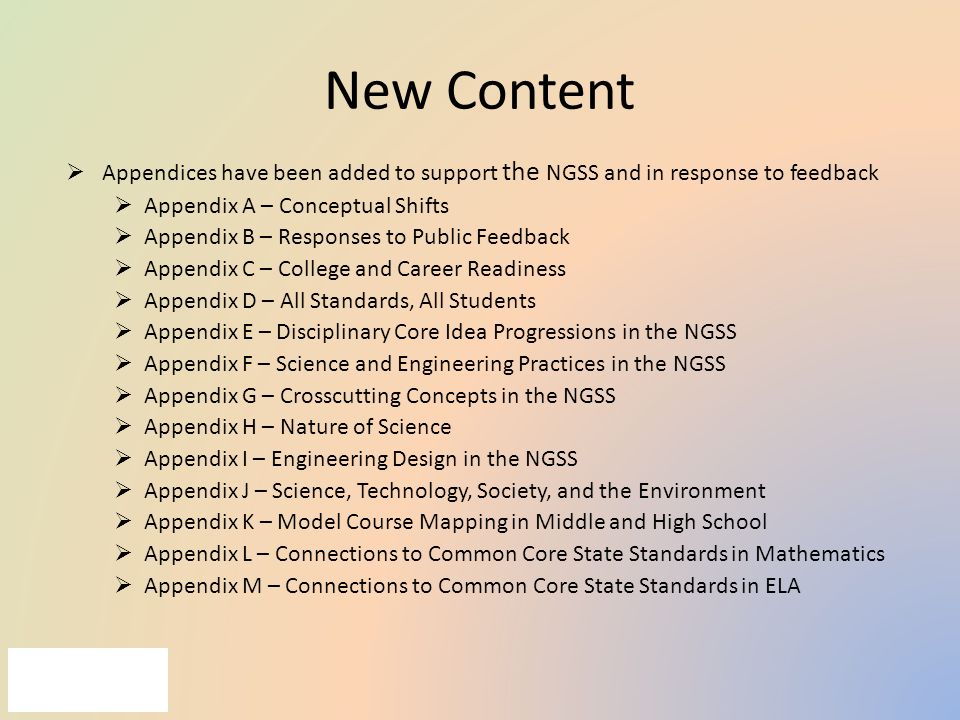 New Content  Appendices have been added to support the NGSS and in response to feedback  Appendix A – Conceptual Shifts  Appendix B – Responses to Public Feedback  Appendix C – College and Career Readiness  Appendix D – All Standards, All Students  Appendix E – Disciplinary Core Idea Progressions in the NGSS  Appendix F – Science and Engineering Practices in the NGSS  Appendix G – Crosscutting Concepts in the NGSS  Appendix H – Nature of Science  Appendix I – Engineering Design in the NGSS  Appendix J – Science, Technology, Society, and the Environment  Appendix K – Model Course Mapping in Middle and High School  Appendix L – Connections to Common Core State Standards in Mathematics  Appendix M – Connections to Common Core State Standards in ELA