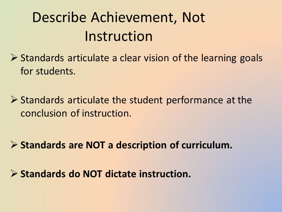 Describe Achievement, Not Instruction  Standards articulate a clear vision of the learning goals for students.