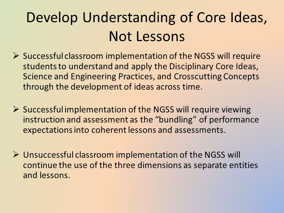 Develop Understanding of Core Ideas, Not Lessons  Successful classroom implementation of the NGSS will require students to understand and apply the Disciplinary Core Ideas, Science and Engineering Practices, and Crosscutting Concepts through the development of ideas across time.