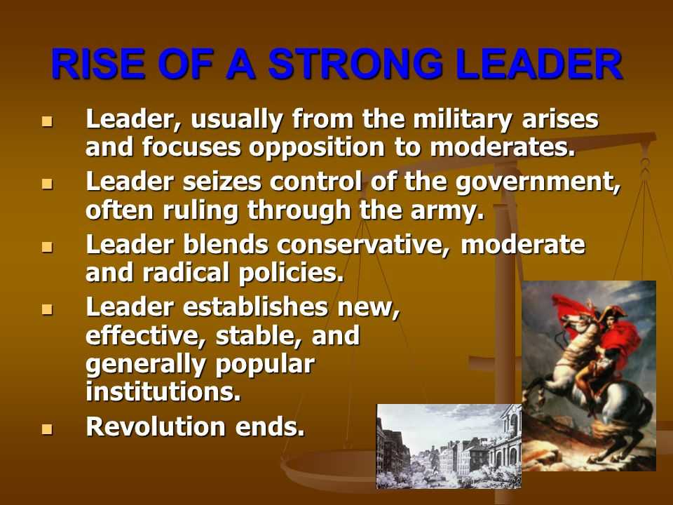 RISE OF A STRONG LEADER Leader, usually from the military arises and focuses opposition to moderates.