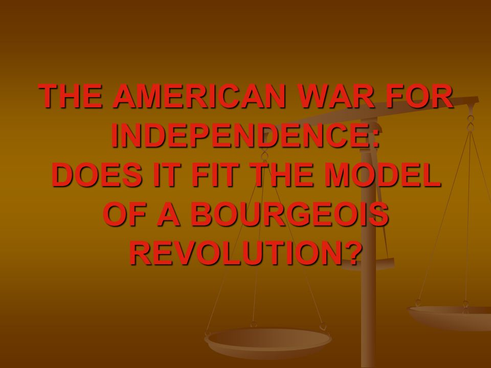 THE AMERICAN WAR FOR INDEPENDENCE: DOES IT FIT THE MODEL OF A BOURGEOIS REVOLUTION