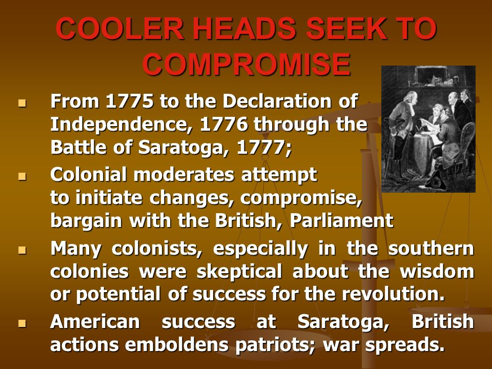 COOLER HEADS SEEK TO COMPROMISE From 1775 to the Declaration of Independence, 1776 through the Battle of Saratoga, 1777; From 1775 to the Declaration of Independence, 1776 through the Battle of Saratoga, 1777; Colonial moderates attempt to initiate changes, compromise, bargain with the British, Parliament Colonial moderates attempt to initiate changes, compromise, bargain with the British, Parliament Many colonists, especially in the southern colonies were skeptical about the wisdom or potential of success for the revolution.