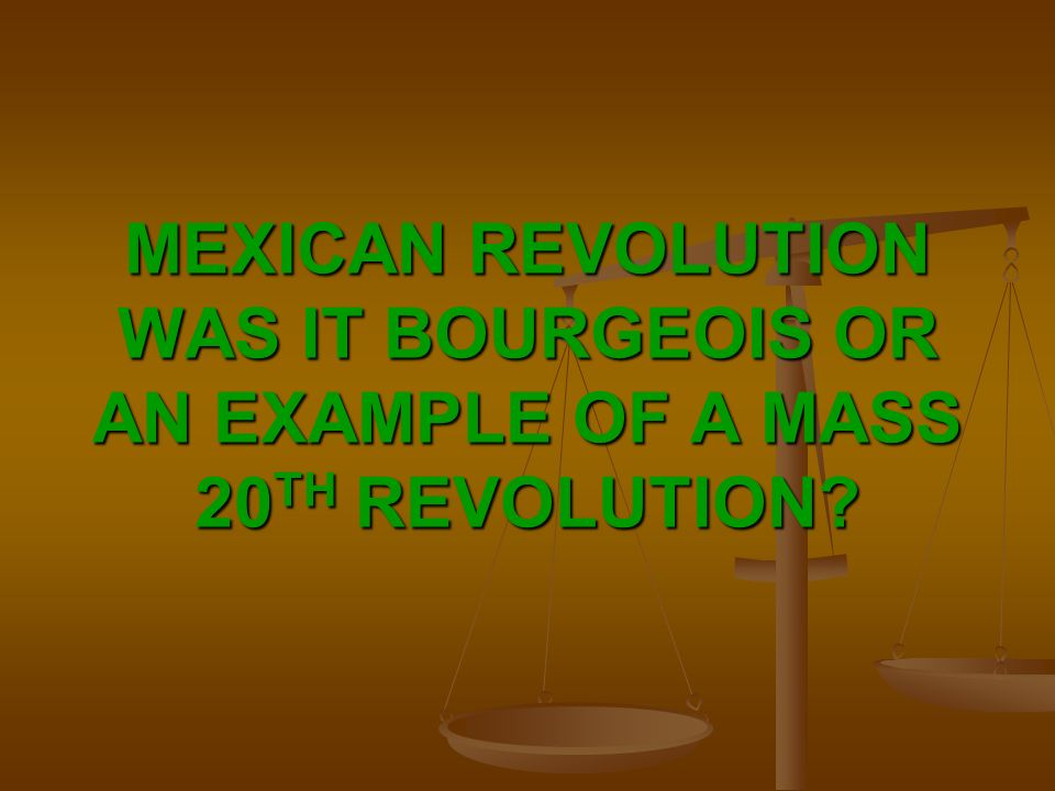 MEXICAN REVOLUTION WAS IT BOURGEOIS OR AN EXAMPLE OF A MASS 20 TH REVOLUTION