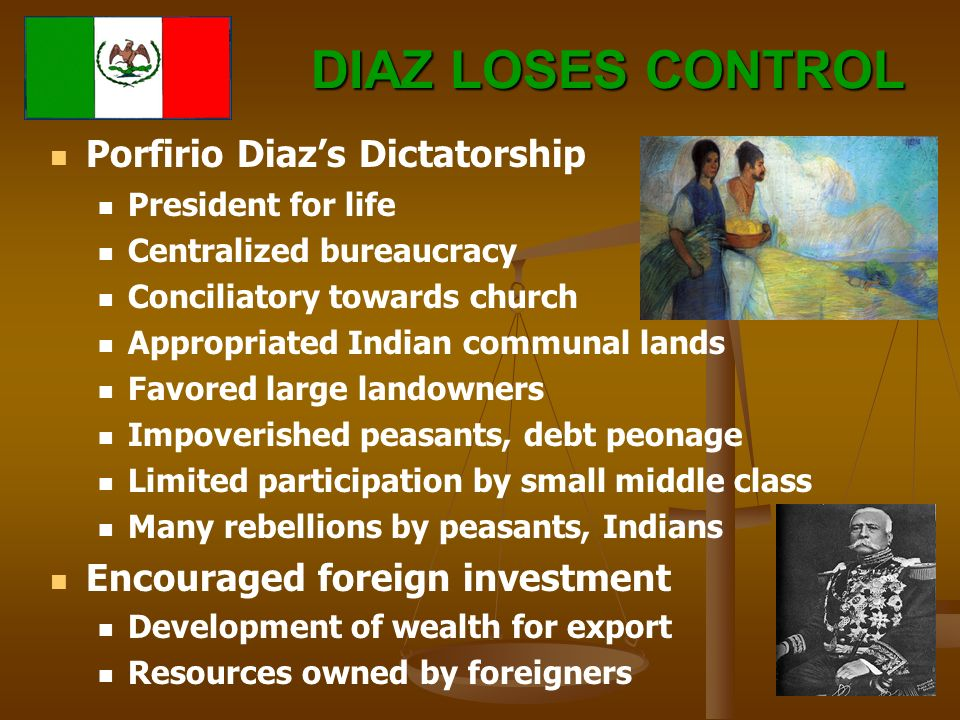 DIAZ LOSES CONTROL Porfirio Diaz's Dictatorship President for life Centralized bureaucracy Conciliatory towards church Appropriated Indian communal lands Favored large landowners Impoverished peasants, debt peonage Limited participation by small middle class Many rebellions by peasants, Indians Encouraged foreign investment Development of wealth for export Resources owned by foreigners