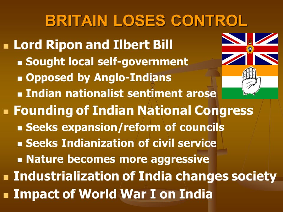 BRITAIN LOSES CONTROL Lord Ripon and Ilbert Bill Sought local self-government Opposed by Anglo-Indians Indian nationalist sentiment arose Founding of Indian National Congress Seeks expansion/reform of councils Seeks Indianization of civil service Nature becomes more aggressive Industrialization of India changes society Impact of World War I on India