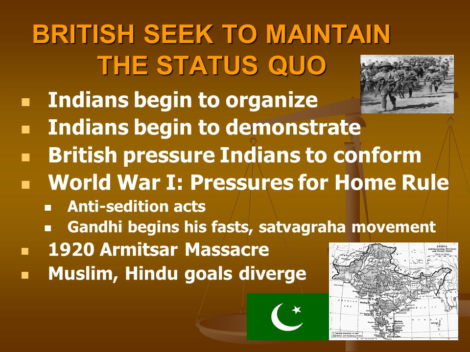 BRITISH SEEK TO MAINTAIN THE STATUS QUO Indians begin to organize Indians begin to demonstrate British pressure Indians to conform World War I: Pressures for Home Rule Anti-sedition acts Gandhi begins his fasts, satvagraha movement 1920 Armitsar Massacre Muslim, Hindu goals diverge