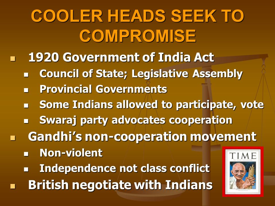 COOLER HEADS SEEK TO COMPROMISE 1920 Government of India Act 1920 Government of India Act Council of State; Legislative Assembly Council of State; Legislative Assembly Provincial Governments Provincial Governments Some Indians allowed to participate, vote Some Indians allowed to participate, vote Swaraj party advocates cooperation Swaraj party advocates cooperation Gandhi's non-cooperation movement Gandhi's non-cooperation movement Non-violent Non-violent Independence not class conflict Independence not class conflict British negotiate with Indians British negotiate with Indians