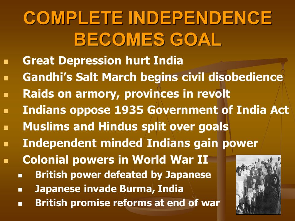 COMPLETE INDEPENDENCE BECOMES GOAL Great Depression hurt India Gandhi's Salt March begins civil disobedience Raids on armory, provinces in revolt Indians oppose 1935 Government of India Act Muslims and Hindus split over goals Independent minded Indians gain power Colonial powers in World War II British power defeated by Japanese Japanese invade Burma, India British promise reforms at end of war