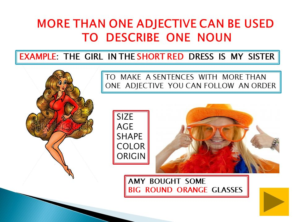 MORE THAN ONE ADJECTIVE CAN BE USED TO DESCRIBE ONE NOUN EXAMPLE: THE GIRL IN THE SHORT RED DRESS IS MY SISTER TO MAKE A SENTENCES WITH MORE THAN ONE ADJECTIVE YOU CAN FOLLOW AN ORDER SIZE AGE SHAPE COLOR ORIGIN AMY BOUGHT SOME BIG ROUND ORANGE GLASSES