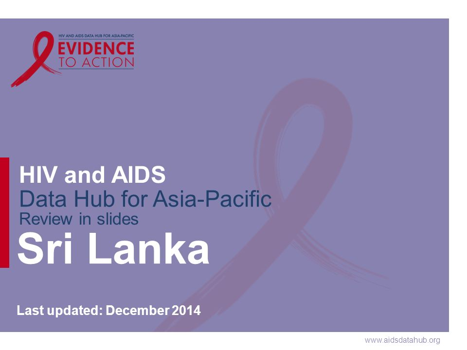 www.aidsdatahub.org HIV and AIDS Data Hub for Asia-Pacific Review in slides Sri Lanka Last updated: December 2014
