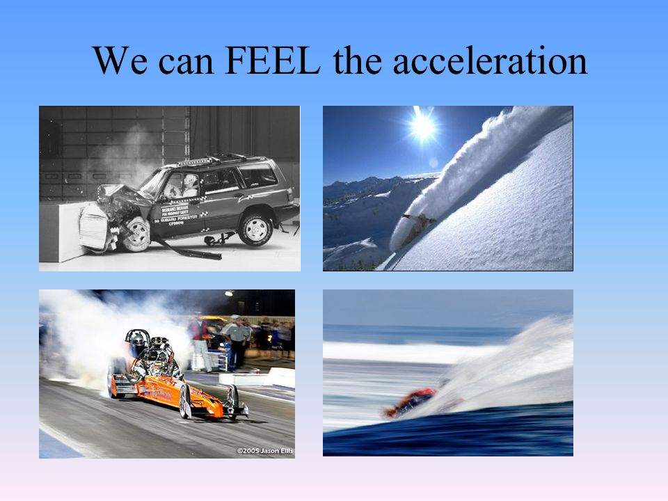 We can FEEL the acceleration